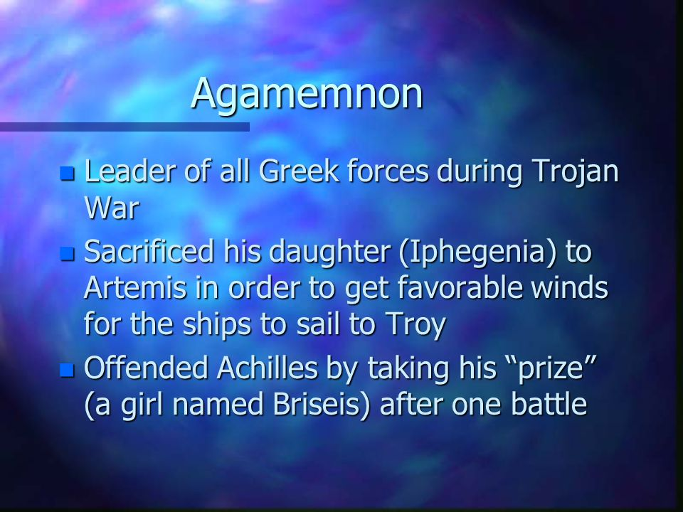 Agamemnon n Leader of all Greek forces during Trojan War n Sacrificed his daughter (Iphegenia) to Artemis in order to get favorable winds for the ships to sail to Troy n Offended Achilles by taking his prize (a girl named Briseis) after one battle