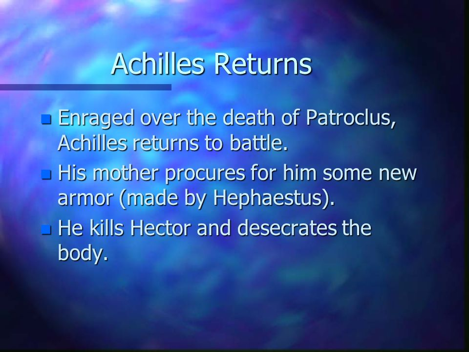 Achilles Returns n Enraged over the death of Patroclus, Achilles returns to battle.