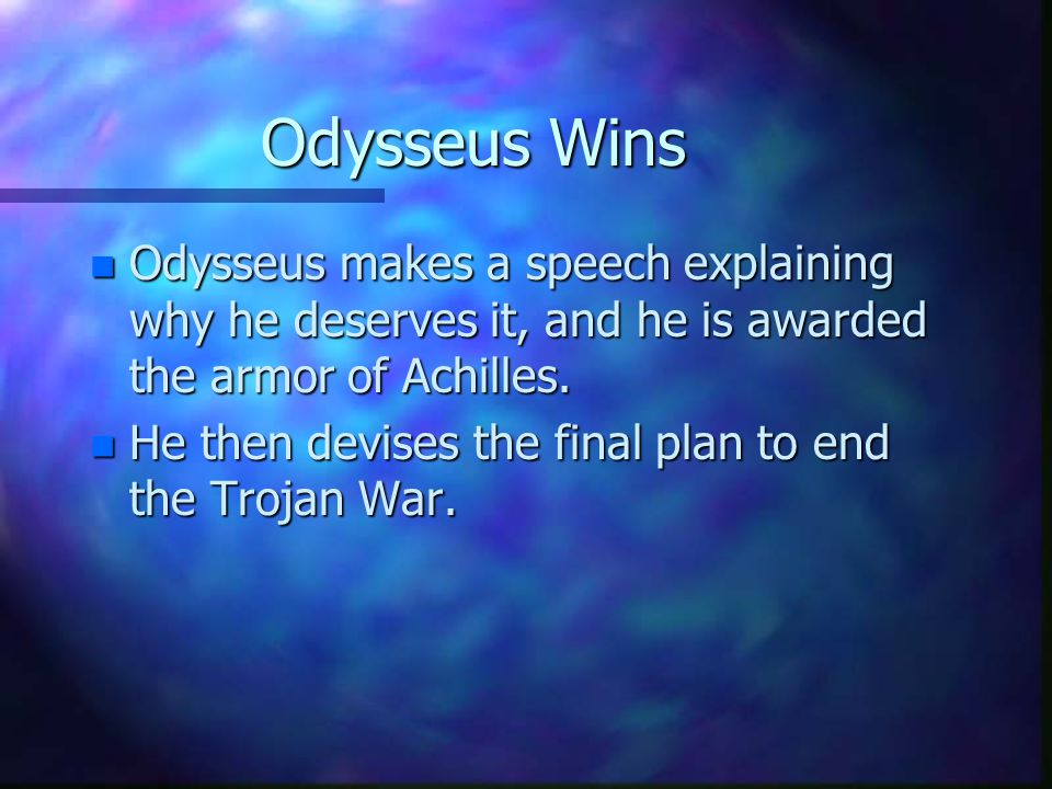 Odysseus Wins n Odysseus makes a speech explaining why he deserves it, and he is awarded the armor of Achilles.