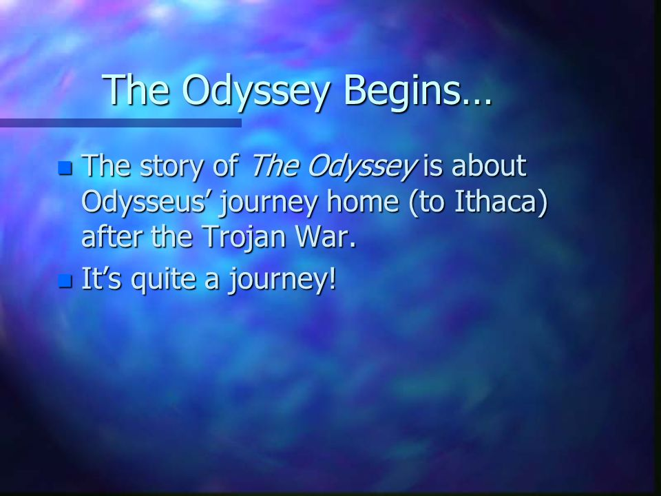 The Odyssey Begins… n The story of The Odyssey is about Odysseus journey home (to Ithaca) after the Trojan War.