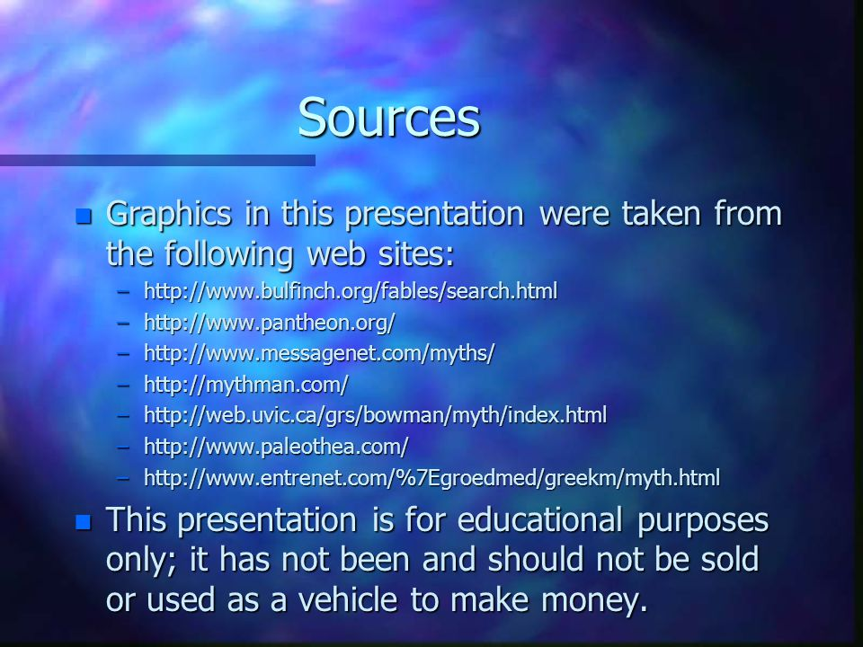 Sources n Graphics in this presentation were taken from the following web sites: –http://www.bulfinch.org/fables/search.html –http://www.pantheon.org/ –http://www.messagenet.com/myths/ –http://mythman.com/ –http://web.uvic.ca/grs/bowman/myth/index.html –http://www.paleothea.com/ –http://www.entrenet.com/%7Egroedmed/greekm/myth.html n This presentation is for educational purposes only; it has not been and should not be sold or used as a vehicle to make money.