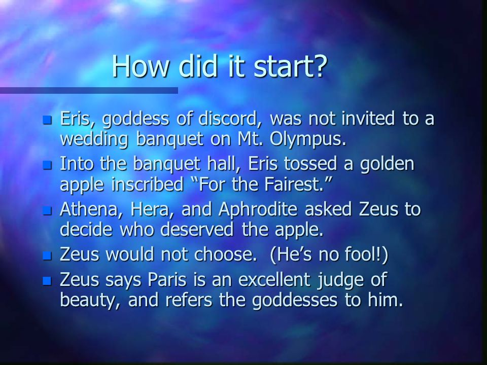 How did it start. n Eris, goddess of discord, was not invited to a wedding banquet on Mt.