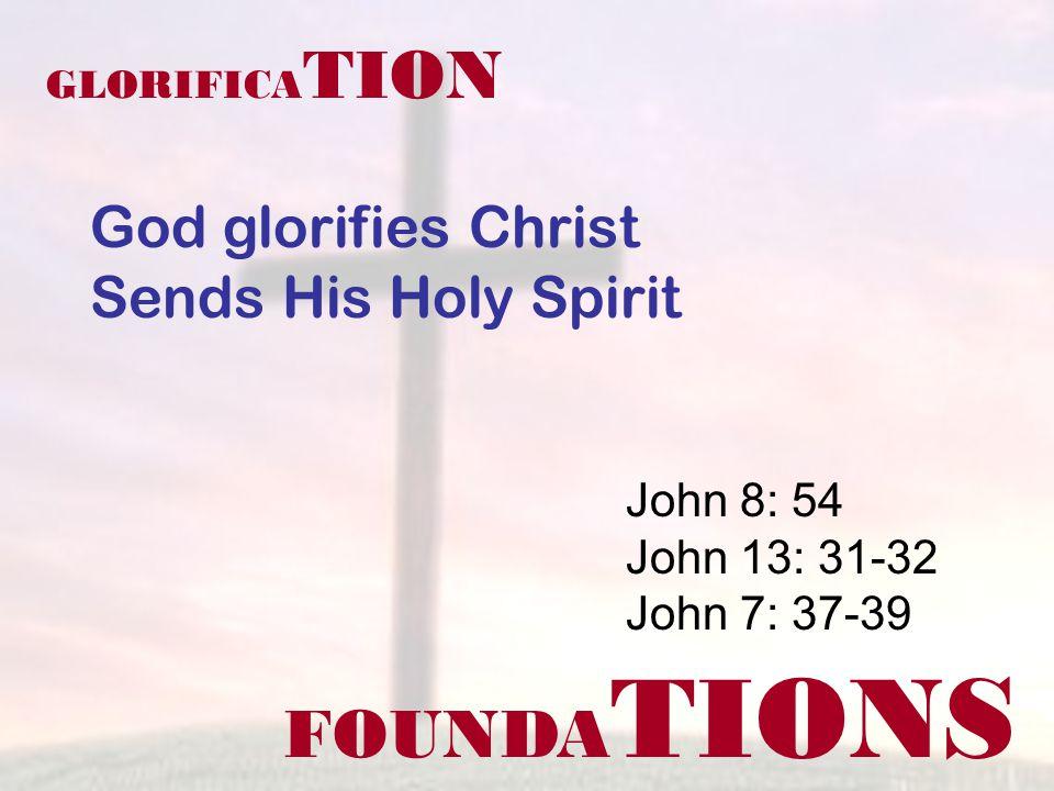 FOUNDA TIONS John 8: 54 John 13: 31-32 John 7: 37-39 GLORIFICA TION God glorifies Christ Sends His Holy Spirit