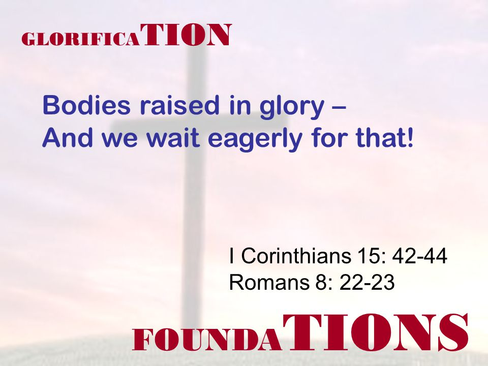 FOUNDA TIONS I Corinthians 15: 42-44 Romans 8: 22-23 GLORIFICA TION Bodies raised in glory – And we wait eagerly for that!
