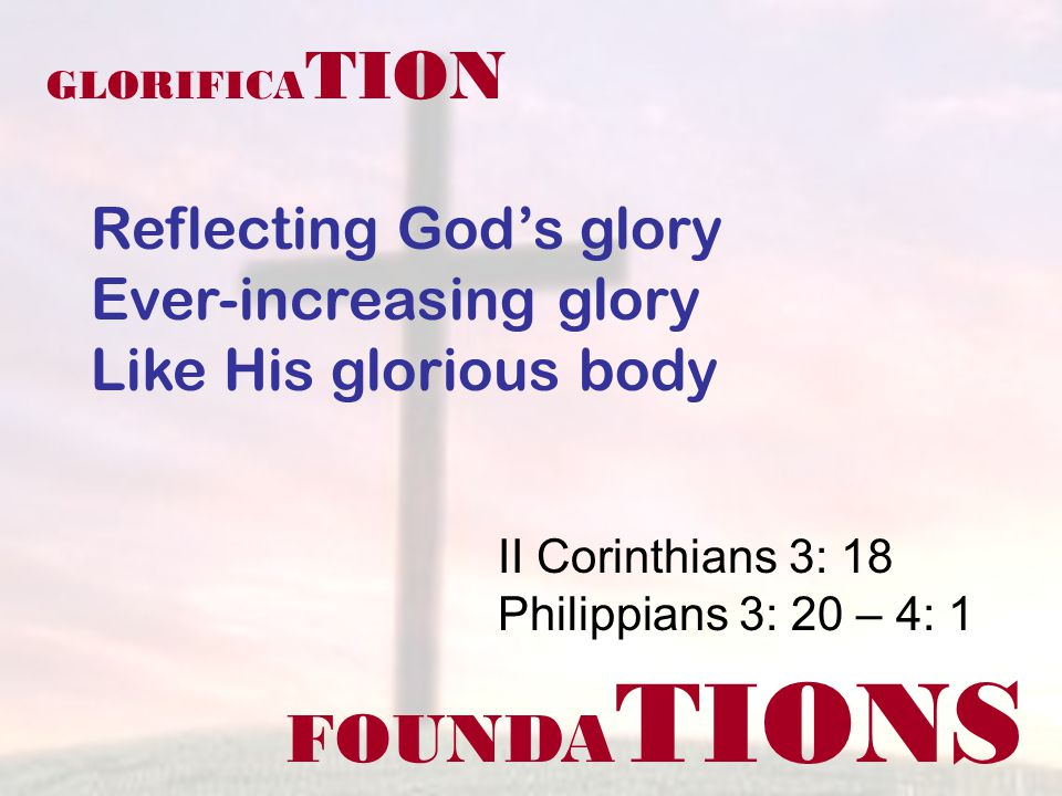 FOUNDA TIONS II Corinthians 3: 18 Philippians 3: 20 – 4: 1 GLORIFICA TION Reflecting Gods glory Ever-increasing glory Like His glorious body