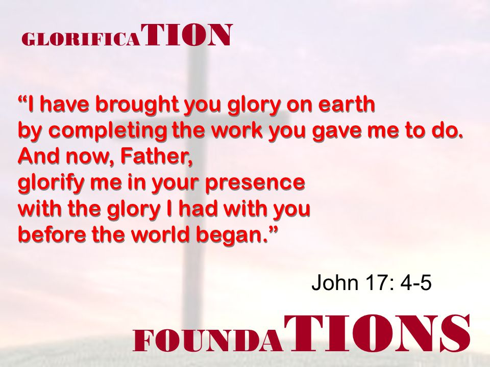 FOUNDA TIONS John 17: 4-5 GLORIFICA TION I have brought you glory on earth by completing the work you gave me to do. And now, Father, glorify me in yo