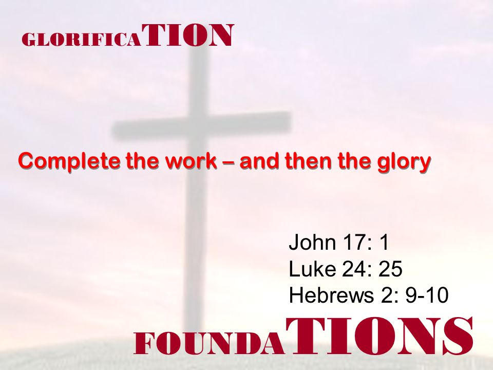 FOUNDA TIONS John 17: 1 Luke 24: 25 Hebrews 2: 9-10 GLORIFICA TION Complete the work – and then the glory