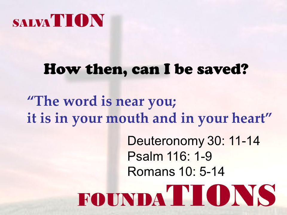 FOUNDA TIONS Deuteronomy 30: 11-14 Psalm 116: 1-9 Romans 10: 5-14 SALVA TION How then, can I be saved? The word is near you; it is in your mouth and i