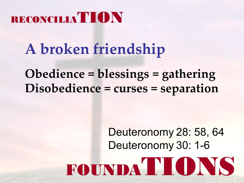 FOUNDA TIONS Deuteronomy 28: 58, 64 Deuteronomy 30: 1-6 RECONCILIA TION A broken friendship Obedience = blessings = gathering Disobedience = curses =