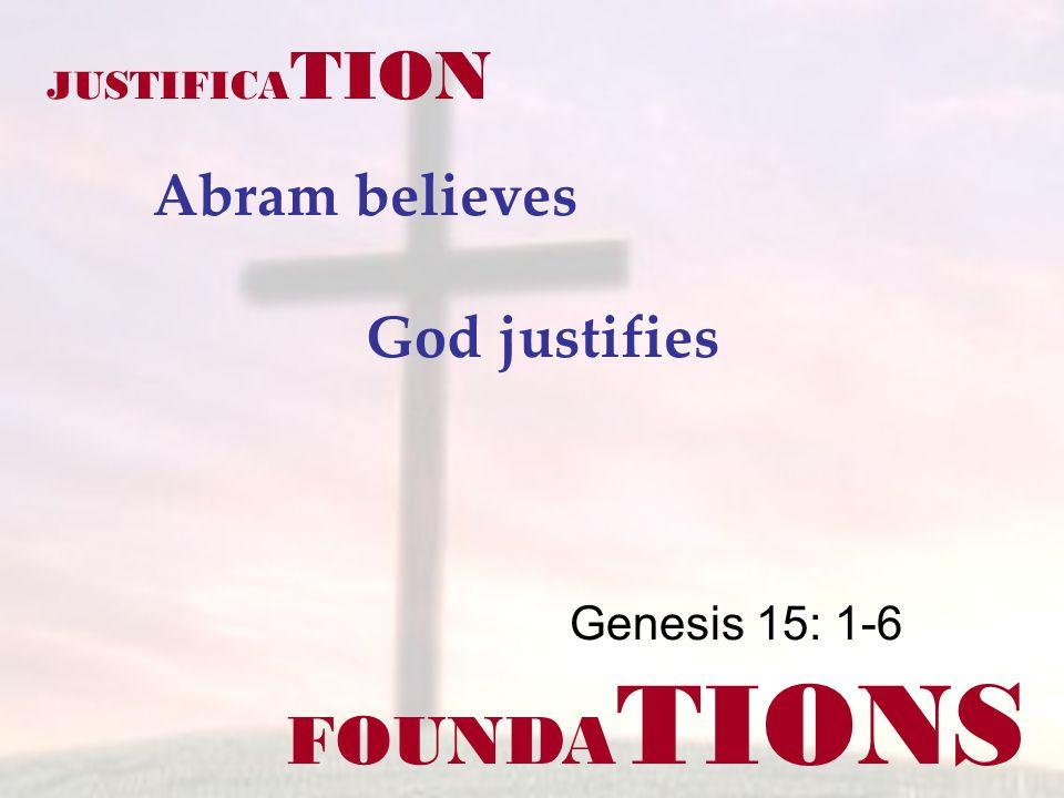 FOUNDA TIONS Genesis 15: 1-6 JUSTIFICA TION Abram believes God justifies