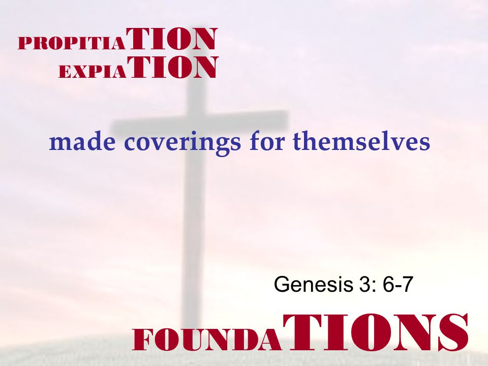 FOUNDA TIONS Genesis 3: 6-7 made coverings for themselves PROPITIA TION EXPIA TION