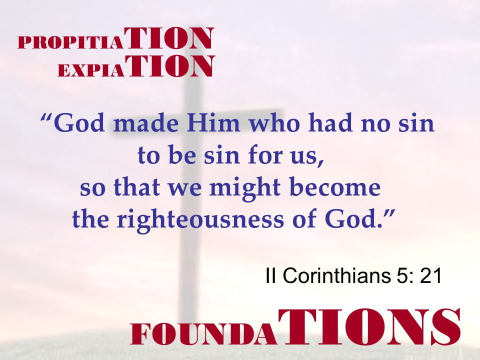 FOUNDA TIONS II Corinthians 5: 21 God made Him who had no sin to be sin for us, so that we might become the righteousness of God. PROPITIA TION EXPIA