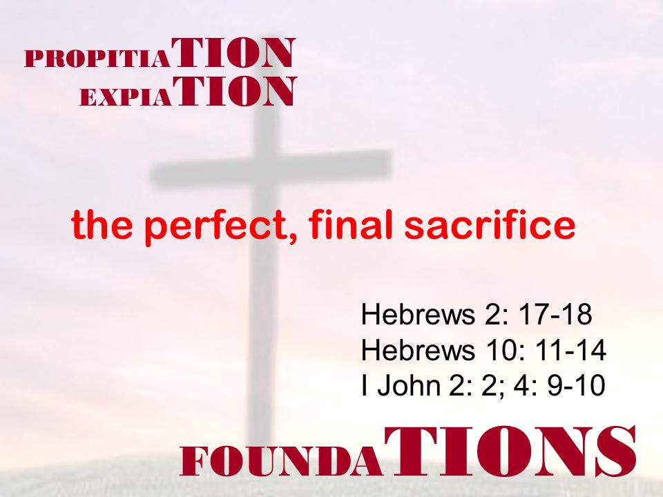 FOUNDA TIONS Hebrews 2: 17-18 Hebrews 10: 11-14 I John 2: 2; 4: 9-10 the perfect, final sacrifice PROPITIA TION EXPIA TION