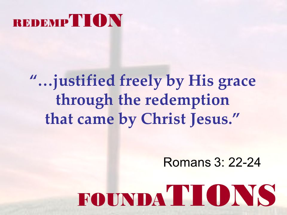 FOUNDA TIONS Romans 3: 22-24 REDEMP TION …justified freely by His grace through the redemption that came by Christ Jesus.