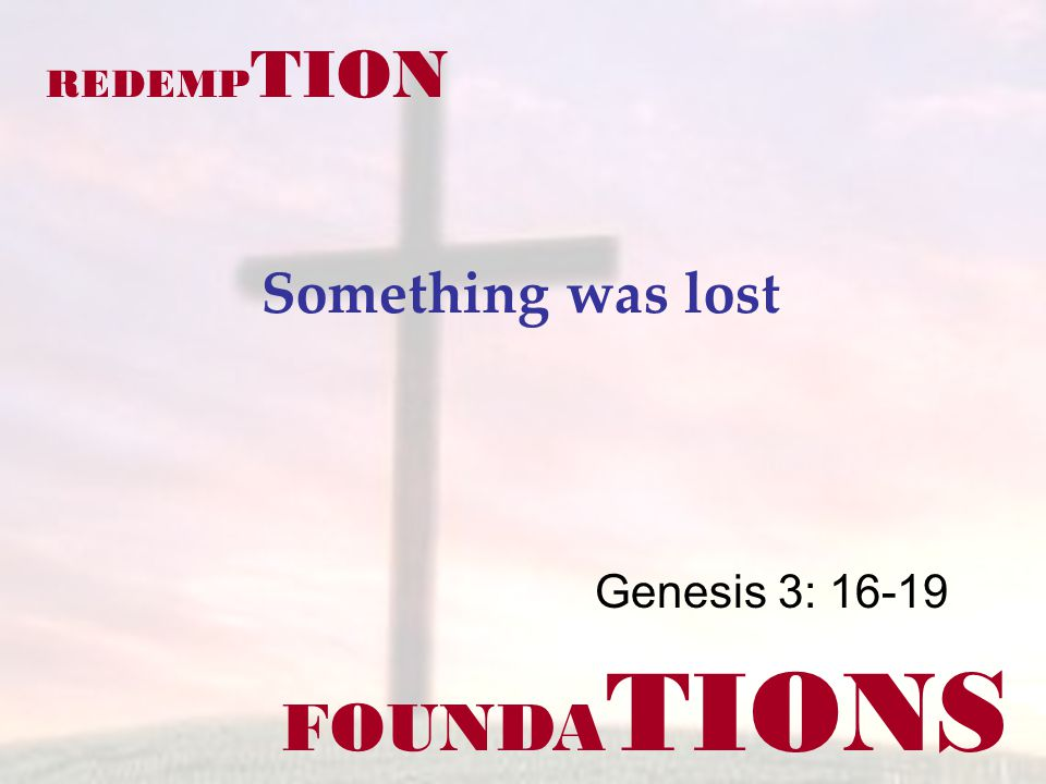 FOUNDA TIONS Genesis 3: 16-19 REDEMP TION Something was lost