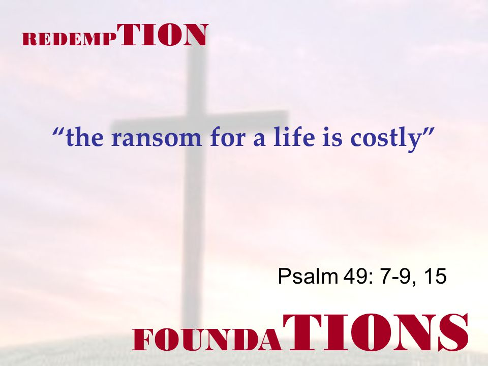 FOUNDA TIONS Psalm 49: 7-9, 15 REDEMP TION the ransom for a life is costly
