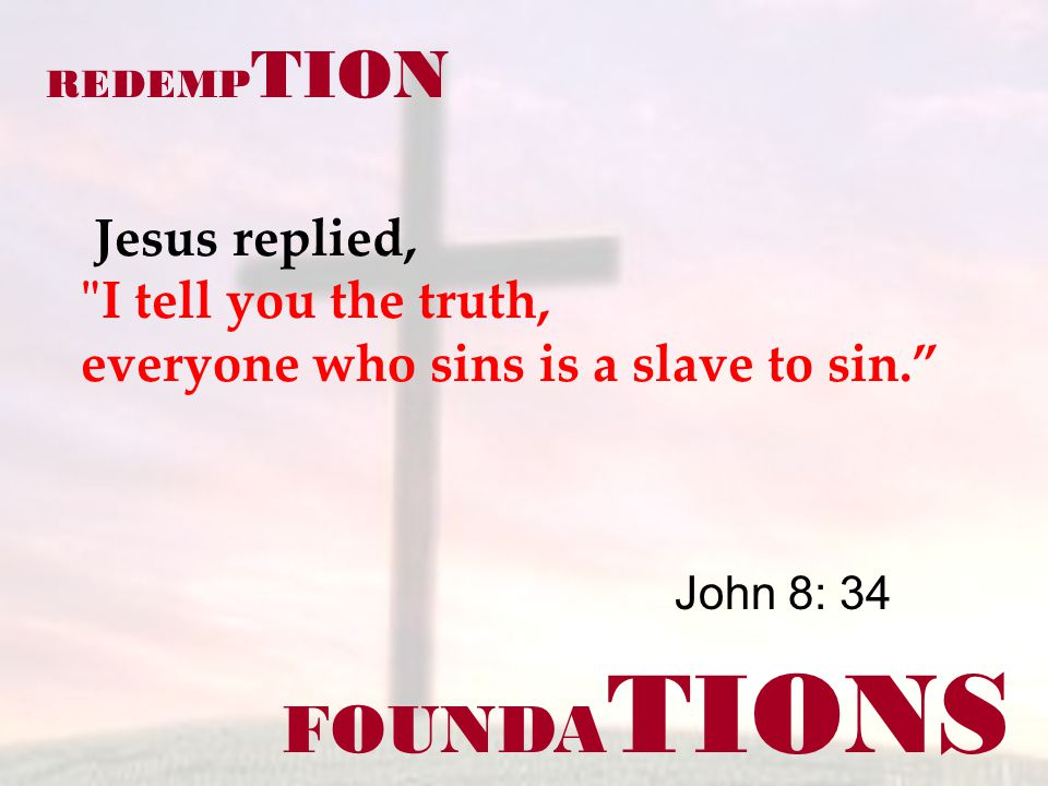 FOUNDA TIONS John 8: 34 REDEMP TION Jesus replied, I tell you the truth, everyone who sins is a slave to sin.