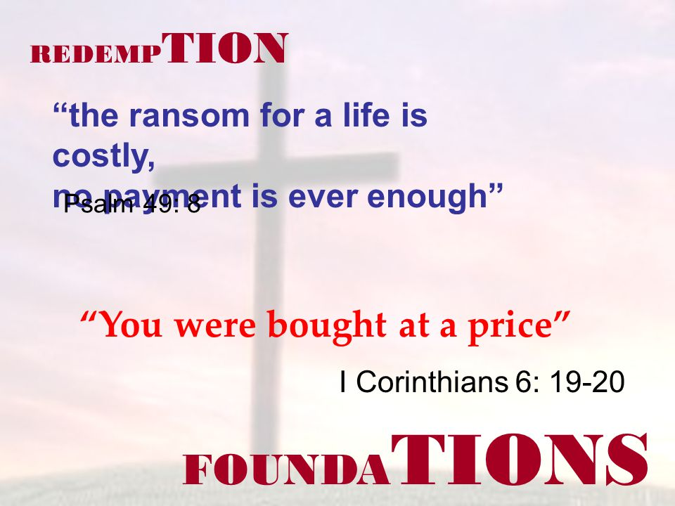 FOUNDA TIONS I Corinthians 6: 19-20 REDEMP TION You were bought at a price the ransom for a life is costly, no payment is ever enough Psalm 49: 8