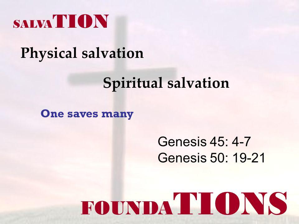 FOUNDA TIONS Physical salvation Genesis 45: 4-7 Genesis 50: 19-21 SALVA TION Spiritual salvation One saves many