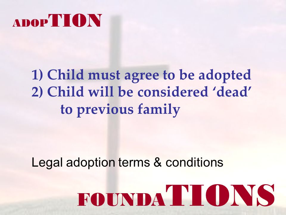 FOUNDA TIONS ADOP TION 1) Child must agree to be adopted 2) Child will be considered dead to previous family Legal adoption terms & conditions