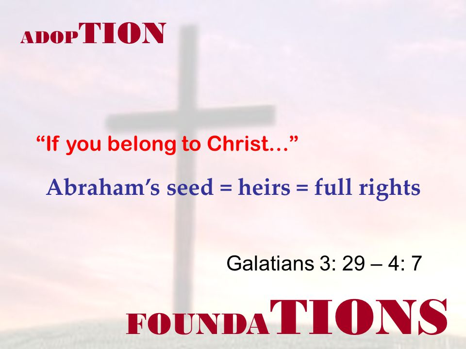 FOUNDA TIONS ADOP TION Abrahams seed = heirs = full rights Galatians 3: 29 – 4: 7 If you belong to Christ…