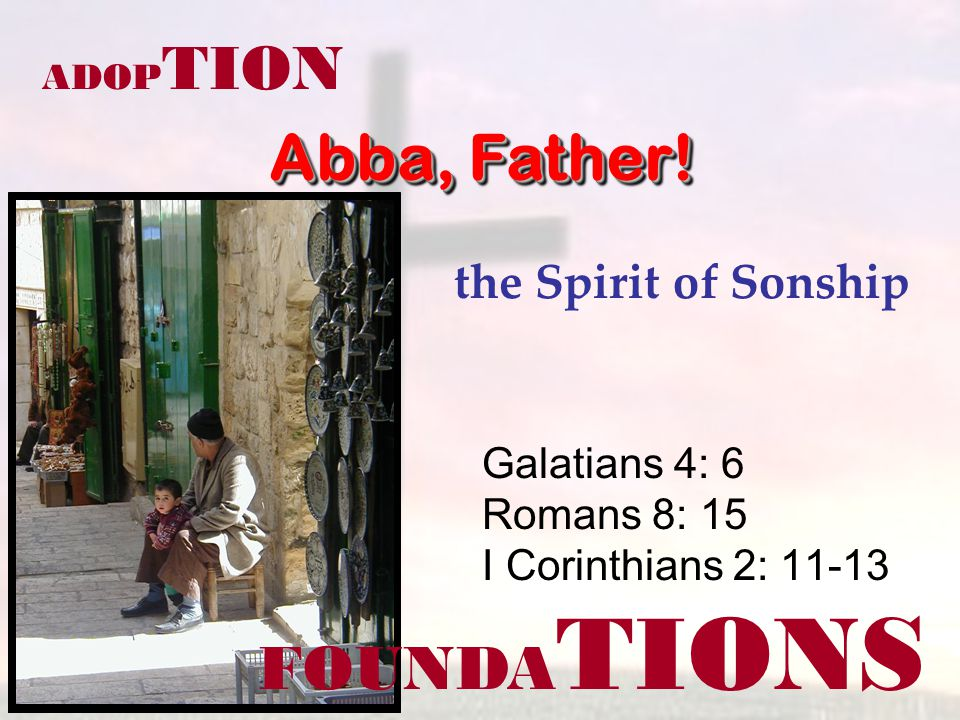 FOUNDA TIONS ADOP TION the Spirit of Sonship Galatians 4: 6 Romans 8: 15 I Corinthians 2: 11-13 Abba, Father!