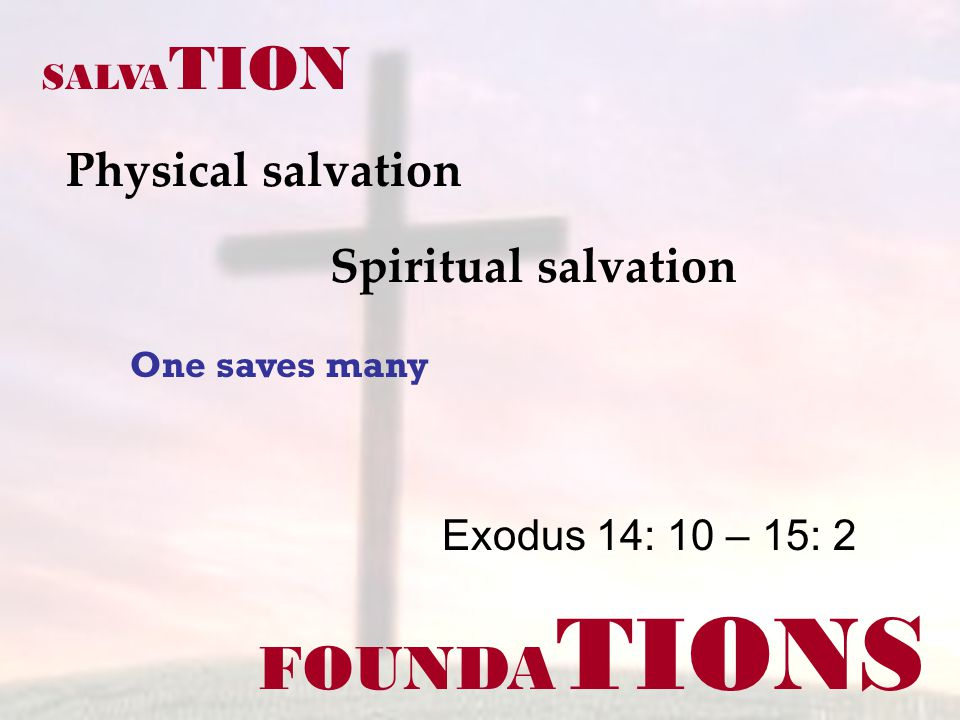 FOUNDA TIONS Physical salvation Exodus 14: 10 – 15: 2 SALVA TION Spiritual salvation One saves many