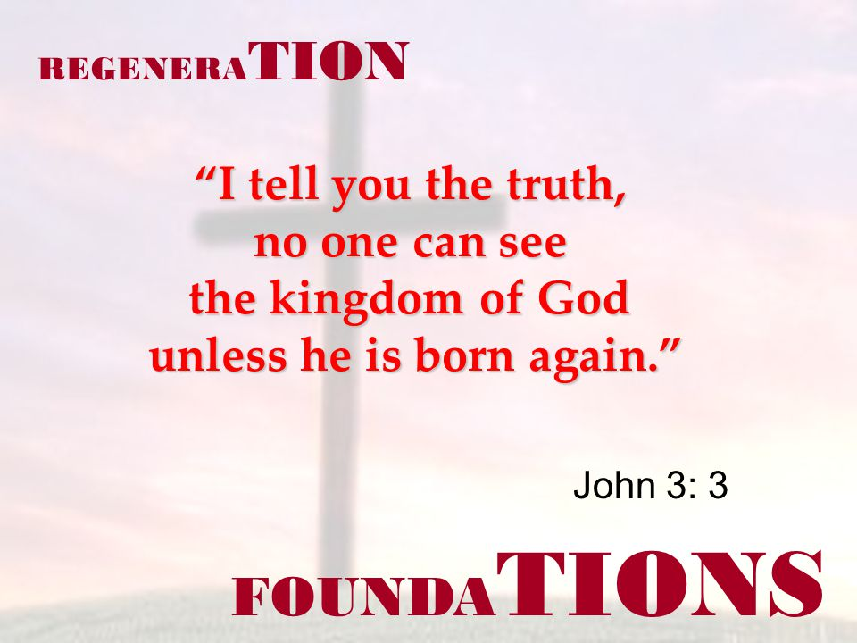 FOUNDA TIONS REGENERA TION I tell you the truth, no one can see the kingdom of God unless he is born again. John 3: 3