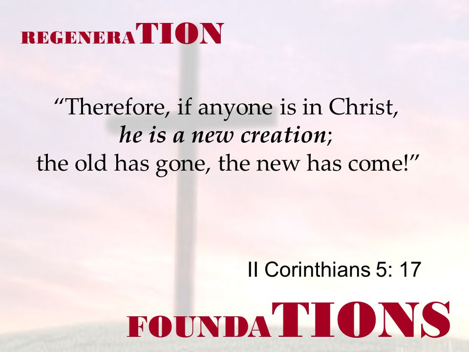 FOUNDA TIONS II Corinthians 5: 17 REGENERA TION Therefore, if anyone is in Christ, he is a new creation; the old has gone, the new has come!
