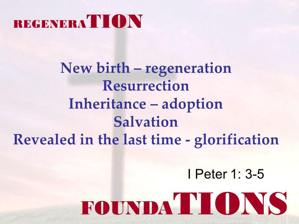 FOUNDA TIONS I Peter 1: 3-5 REGENERA TION New birth – regeneration Resurrection Inheritance – adoption Salvation Revealed in the last time - glorification