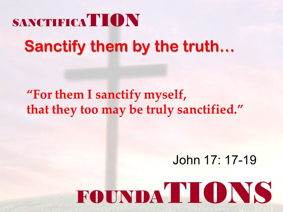 FOUNDA TIONS John 17: 17-19 SANCTIFICA TION Sanctify them by the truth… For them I sanctify myself, that they too may be truly sanctified.