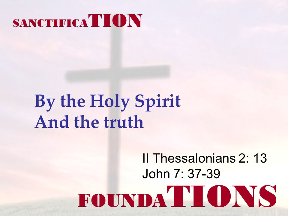 FOUNDA TIONS II Thessalonians 2: 13 John 7: 37-39 SANCTIFICA TION By the Holy Spirit And the truth