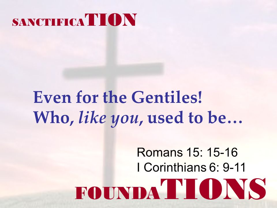FOUNDA TIONS Romans 15: 15-16 I Corinthians 6: 9-11 SANCTIFICA TION Even for the Gentiles! Who, like you, used to be…