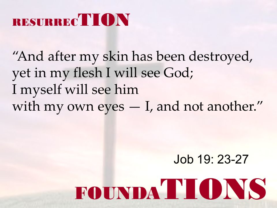 FOUNDA TIONS Job 19: 23-27 RESURREC TION And after my skin has been destroyed, yet in my flesh I will see God; I myself will see him with my own eyes