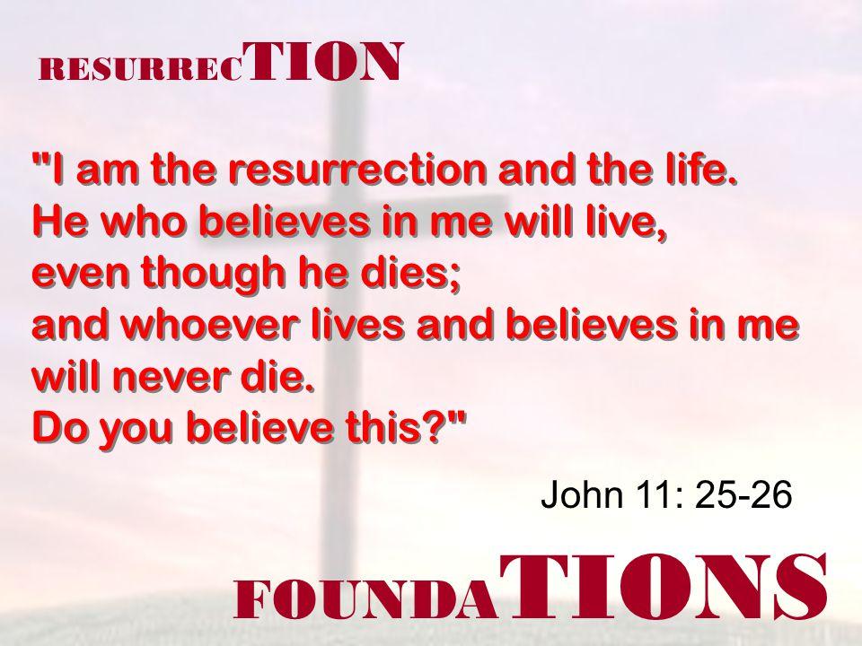 FOUNDA TIONS John 11: 25-26 RESURREC TION I am the resurrection and the life.