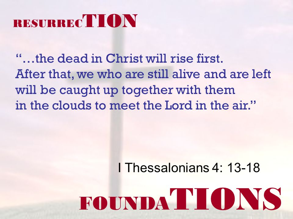FOUNDA TIONS I Thessalonians 4: 13-18 RESURREC TION …the dead in Christ will rise first. After that, we who are still alive and are left will be caugh