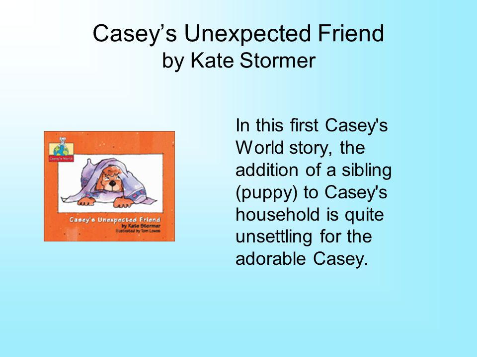 Caseys Unexpected Friend by Kate Stormer In this first Casey s World story, the addition of a sibling (puppy) to Casey s household is quite unsettling for the adorable Casey.