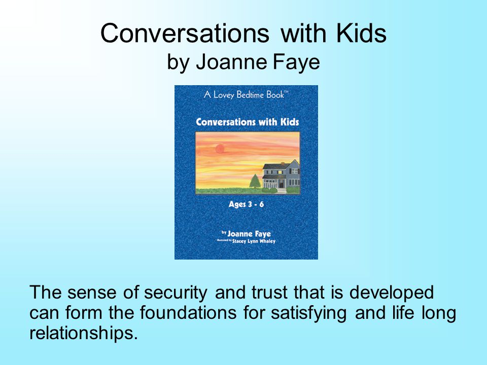 Conversations with Kids by Joanne Faye The sense of security and trust that is developed can form the foundations for satisfying and life long relationships.
