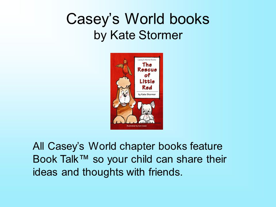 Caseys World books by Kate Stormer All Caseys World chapter books feature Book Talk so your child can share their ideas and thoughts with friends.