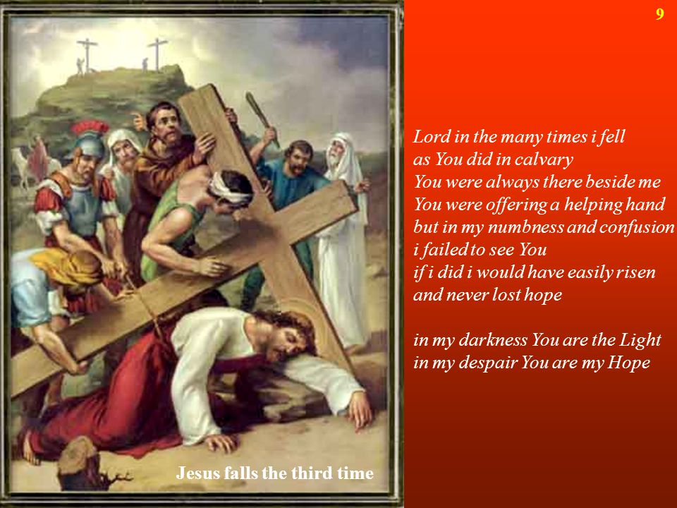 Lord in the many times i fell as You did in calvary You were always there beside me You were offering a helping hand but in my numbness and confusion i failed to see You if i did i would have easily risen and never lost hope in my darkness You are the Light in my despair You are my Hope Jesus falls the third time 9