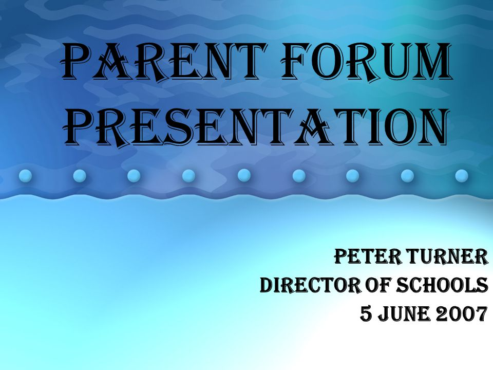 PARENT FORUM PRESENTATION Peter Turner Director of schools 5 June 2007