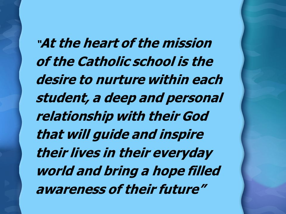 At the heart of the mission of the Catholic school is the desire to nurture within each student, a deep and personal relationship with their God that will guide and inspire their lives in their everyday world and bring a hope filled awareness of their future