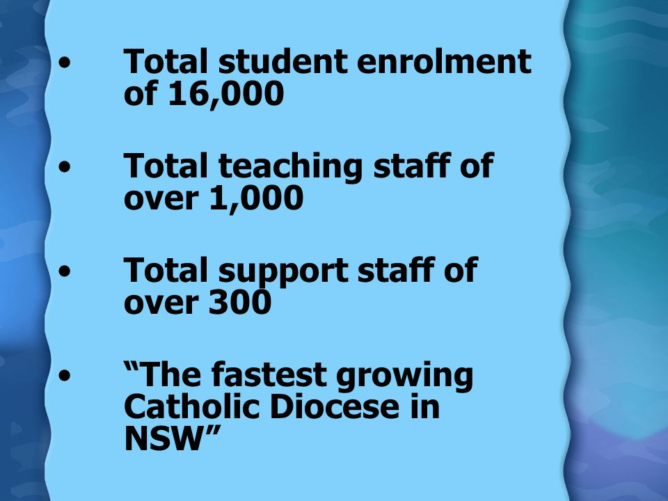 Total student enrolment of 16,000 Total teaching staff of over 1,000 Total support staff of over 300 The fastest growing Catholic Diocese in NSW