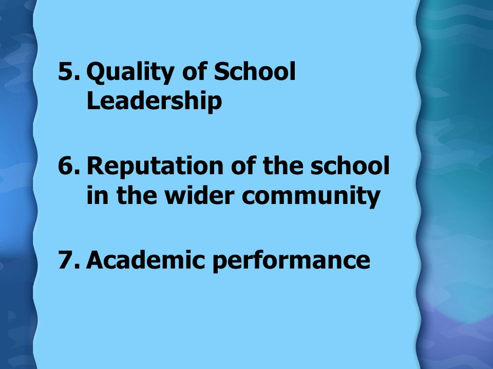 5.Quality of School Leadership 6.Reputation of the school in the wider community 7.Academic performance