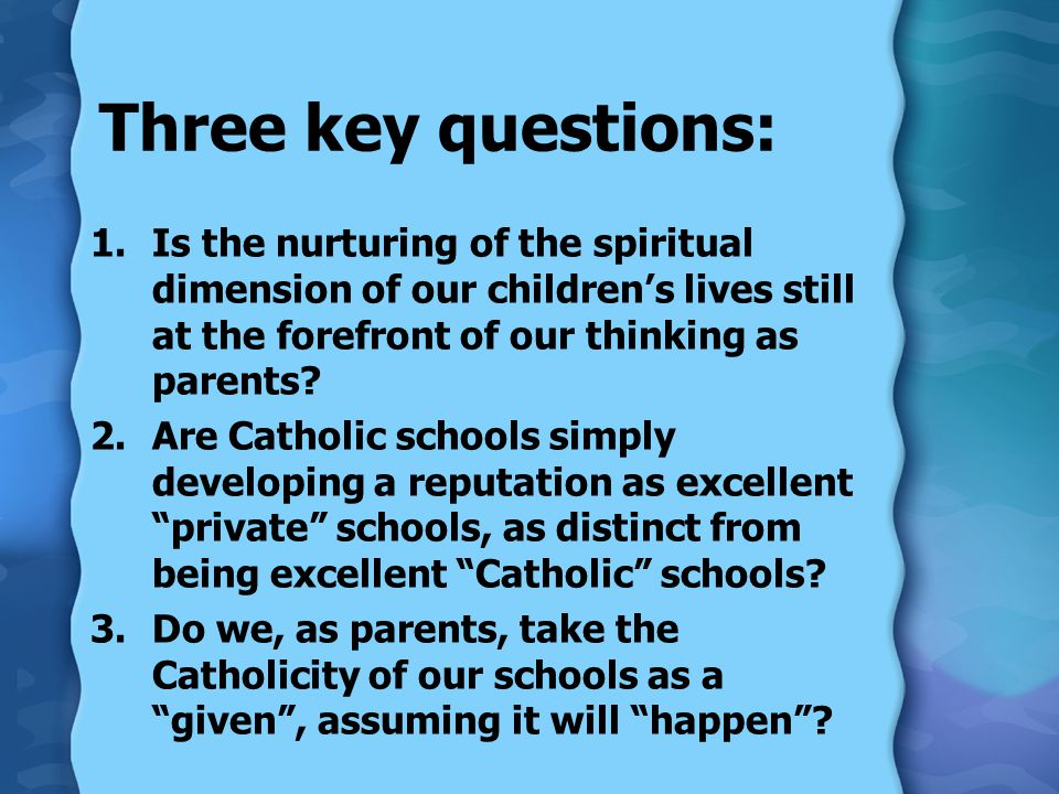 Three key questions: 1.Is the nurturing of the spiritual dimension of our childrens lives still at the forefront of our thinking as parents.