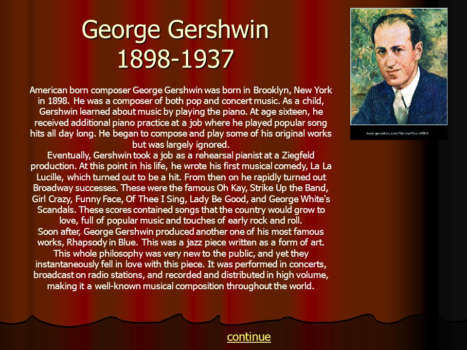 George Gershwin 1898-1937 American born composer George Gershwin was born in Brooklyn, New York in 1898. He was a composer of both pop and concert mus