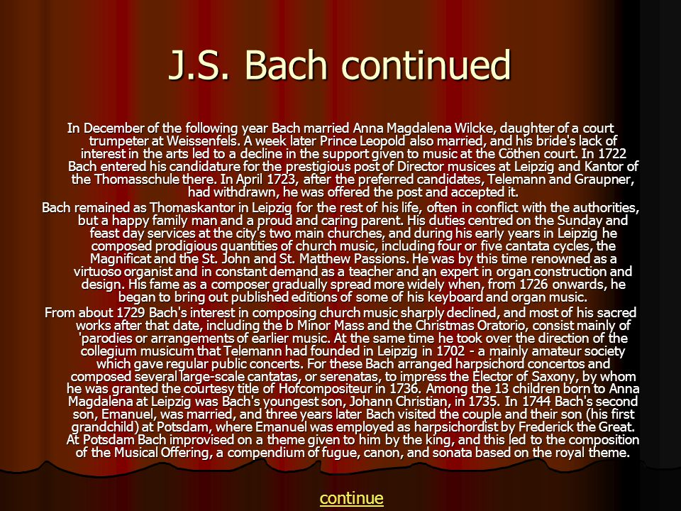J.S. Bach continued In December of the following year Bach married Anna Magdalena Wilcke, daughter of a court trumpeter at Weissenfels. A week later P