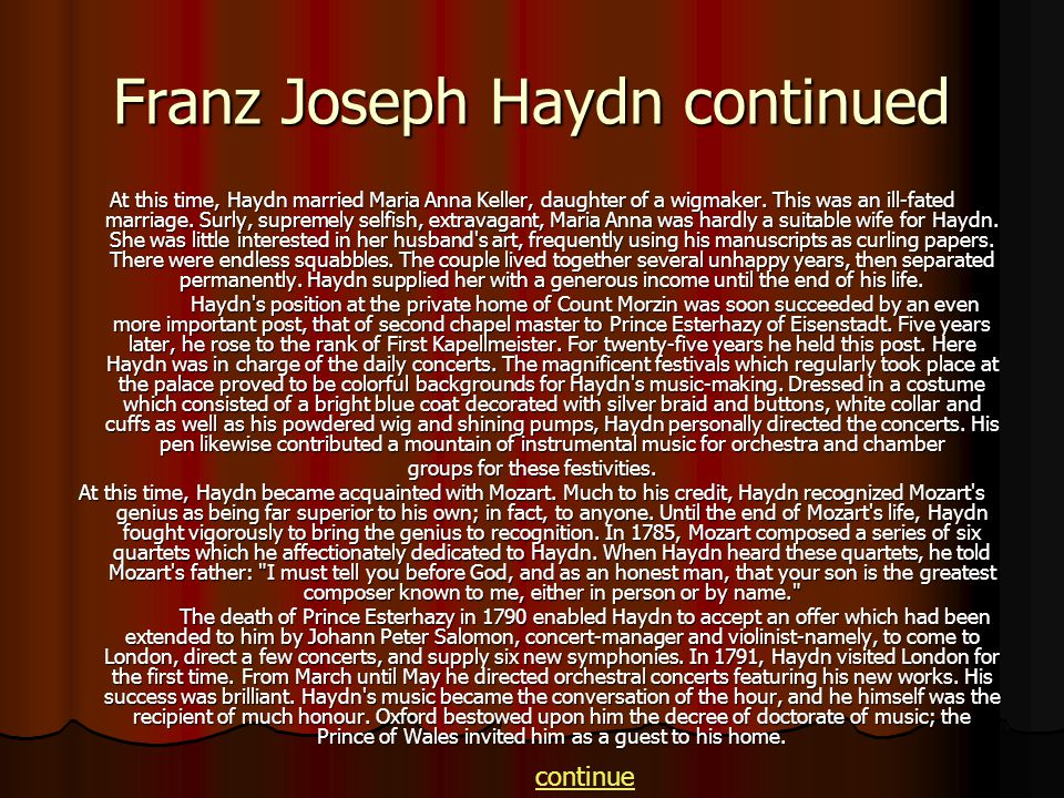 Franz Joseph Haydn continued At this time, Haydn married Maria Anna Keller, daughter of a wigmaker. This was an ill-fated marriage. Surly, supremely s