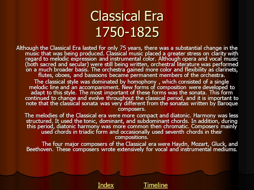 Classical Era 1750-1825 Although the Classical Era lasted for only 75 years, there was a substantial change in the music that was being produced. Clas