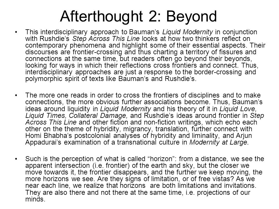 Afterthought 2: Beyond This interdisciplinary approach to Baumans Liquid Modernity in conjunction with Rushdies Step Across This Line looks at how two thinkers reflect on contemporary phenomena and highlight some of their essential aspects.